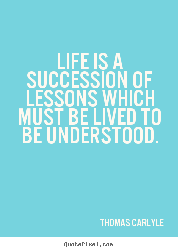 Life is a succession of lessons which must be lived to be understood. Thomas Carlyle  success quote