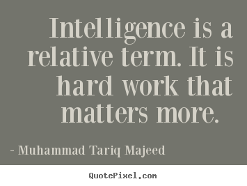 Muhammad Tariq Majeed picture quotes - Intelligence is a relative term. it is hard work that matters more... - Success quotes