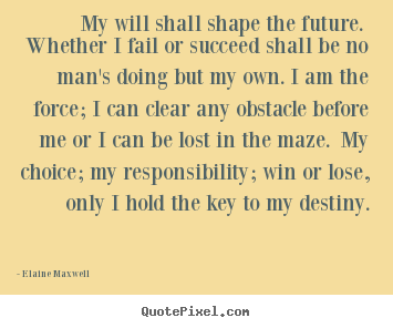 Elaine Maxwell image quote - My will shall shape the future. whether i fail.. - Success quotes