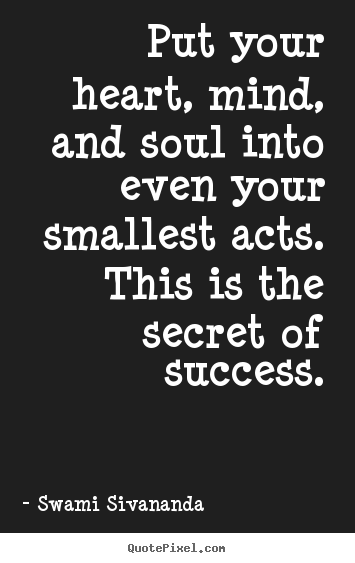Success quotes - Put your heart, mind, and soul into even your smallest acts. this is the..