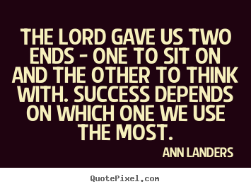 Quotes about success - The lord gave us two ends - one to sit on and the other..