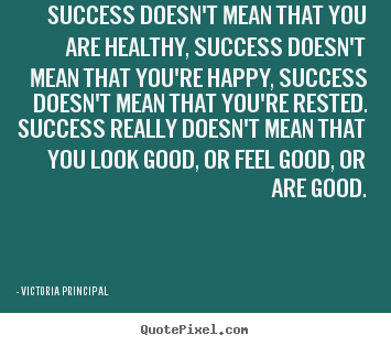 Quotes about success - Success doesn't mean that you are healthy, success doesn't..