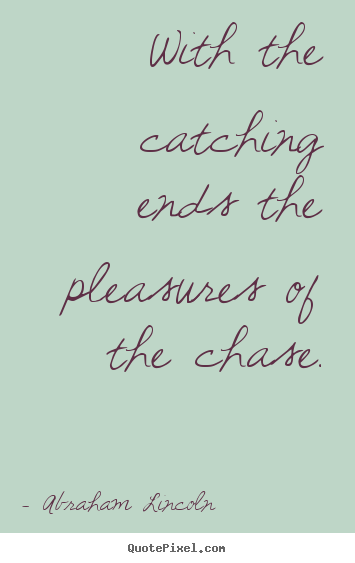 With the catching ends the pleasures of the chase. Abraham Lincoln best success quotes