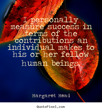 Success sayings - I personally measure success in terms of the contributions an individual..