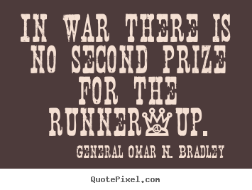 In war there is no second prize for the runner-up. General Omar N. Bradley top success quotes