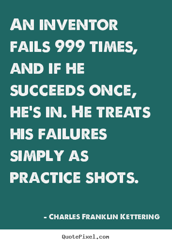 An inventor fails 999 times, and if he succeeds.. Charles Franklin Kettering  success quotes