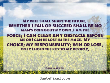 My will shall shape the future. whether i fail.. Elaine Maxwell  success quote