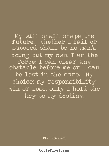 Success quote - My will shall shape the future. whether i fail or succeed shall..
