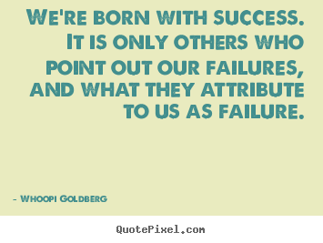We're born with success. it is only others who point out.. Whoopi Goldberg  success quote