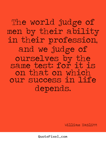 William Hazlitt picture quotes - The world judge of men by their ability in their profession,.. - Success quotes